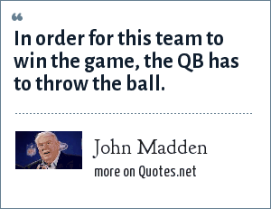 John Madden: In order for this team to win the game, the QB has to throw the ball.