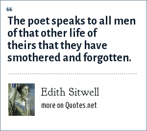 Edith Sitwell: The poet speaks to all men of that other life of theirs that they have smothered and forgotten.