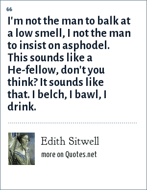 Edith Sitwell: I'm not the man to balk at a low smell, I not the man to insist on asphodel. This sounds like a He-fellow, don't you think? It sounds like that. I belch, I bawl, I drink.