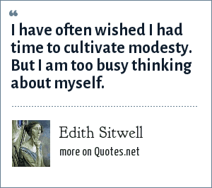 Edith Sitwell: I have often wished I had time to cultivate modesty. But I am too busy thinking about myself.