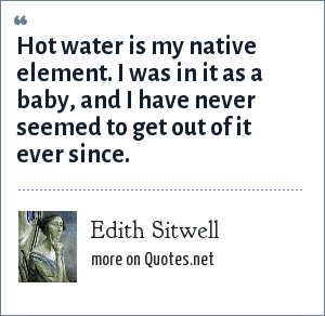 Edith Sitwell: Hot water is my native element. I was in it as a baby, and I have never seemed to get out of it ever since.