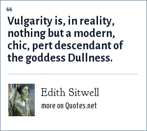 Edith Sitwell: Vulgarity is, in reality, nothing but a modern, chic, pert descendant of the goddess Dullness.