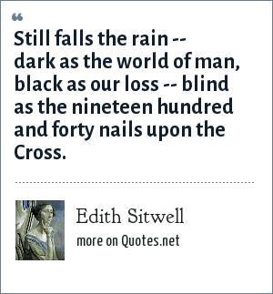 Edith Sitwell: Still falls the rain -- dark as the world of man, black as our loss -- blind as the nineteen hundred and forty nails upon the Cross.
