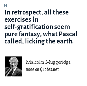 Malcolm Muggeridge: In retrospect, all these exercises in self-gratification seem pure fantasy, what Pascal called, licking the earth.