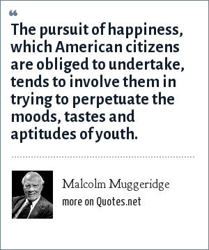 Malcolm Muggeridge: The pursuit of happiness, which American citizens are obliged to undertake, tends to involve them in trying to perpetuate the moods, tastes and aptitudes of youth.