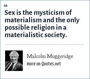 Malcolm Muggeridge: Sex is the mysticism of materialism and the only possible religion in a materialistic society.