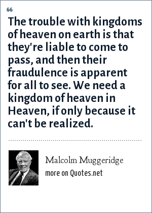 Malcolm Muggeridge: The trouble with kingdoms of heaven on earth is that they're liable to come to pass, and then their fraudulence is apparent for all to see. We need a kingdom of heaven in Heaven, if only because it can't be realized.