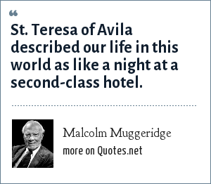 Malcolm Muggeridge: St. Teresa of Avila described our life in this world as like a night at a second-class hotel.