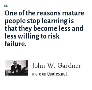 John W. Gardner: One of the reasons mature people stop learning is that they become less and less willing to risk failure.