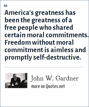 John W. Gardner: America's greatness has been the greatness of a free people who shared certain moral commitments. Freedom without moral commitment is aimless and promptly self-destructive.
