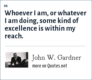 John W. Gardner: Whoever I am, or whatever I am doing, some kind of excellence is within my reach.