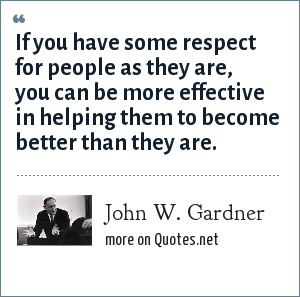 John W. Gardner: If you have some respect for people as they are, you can be more effective in helping them to become better than they are.