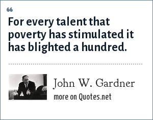 John W. Gardner: For every talent that poverty has stimulated it has blighted a hundred.