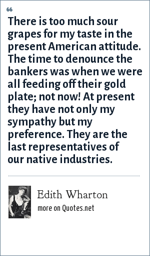 Edith Wharton: There is too much sour grapes for my taste in the present American attitude. The time to denounce the bankers was when we were all feeding off their gold plate; not now! At present they have not only my sympathy but my preference. They are the last representatives of our native industries.
