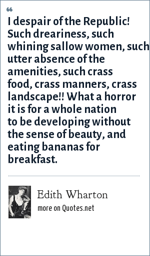 Edith Wharton: I despair of the Republic! Such dreariness, such whining sallow women, such utter absence of the amenities, such crass food, crass manners, crass landscape!! What a horror it is for a whole nation to be developing without the sense of beauty, and eating bananas for breakfast.
