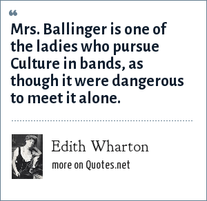 Edith Wharton: Mrs. Ballinger is one of the ladies who pursue Culture in bands, as though it were dangerous to meet it alone.