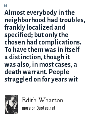 Edith Wharton: Almost everybody in the neighborhood had troubles, frankly localized and specified; but only the chosen had complications. To have them was in itself a distinction, though it was also, in most cases, a death warrant. People struggled on for years wit