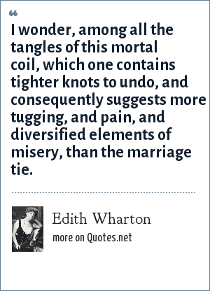 Edith Wharton: I wonder, among all the tangles of this mortal coil, which one contains tighter knots to undo, and consequently suggests more tugging, and pain, and diversified elements of misery, than the marriage tie.