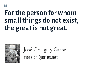 José Ortega y Gasset: For the person for whom small things do not exist, the great is not great.