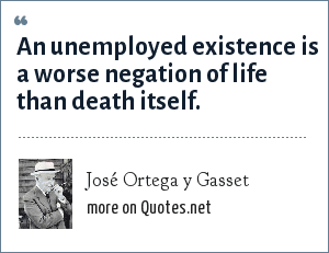 José Ortega y Gasset: An unemployed existence is a worse negation of life than death itself.