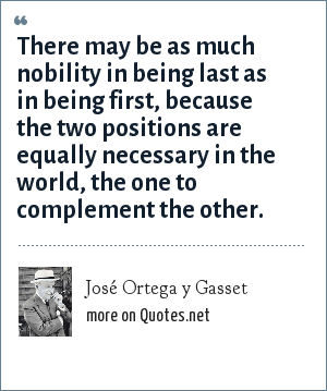 José Ortega y Gasset: There may be as much nobility in being last as in being first, because the two positions are equally necessary in the world, the one to complement the other.