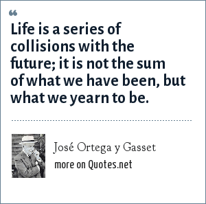 José Ortega y Gasset: Life is a series of collisions with the future; it is not the sum of what we have been, but what we yearn to be.
