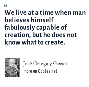 José Ortega y Gasset: We live at a time when man believes himself fabulously capable of creation, but he does not know what to create.