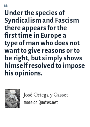 José Ortega y Gasset: Under the species of Syndicalism and Fascism there appears for the first time in Europe a type of man who does not want to give reasons or to be right, but simply shows himself resolved to impose his opinions.