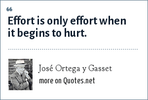 José Ortega y Gasset: Effort is only effort when it begins to hurt.