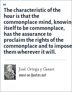 José Ortega y Gasset: The characteristic of the hour is that the commonplace mind, knowing itself to be commonplace, has the assurance to proclaim the rights of the commonplace and to impose them wherever it will.