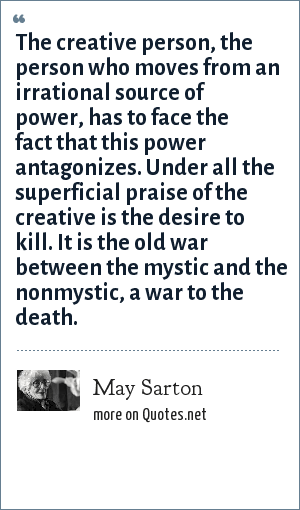 May Sarton: The creative person, the person who moves from an irrational source of power, has to face the fact that this power antagonizes. Under all the superficial praise of the creative is the desire to kill. It is the old war between the mystic and the nonmystic, a war to the death.