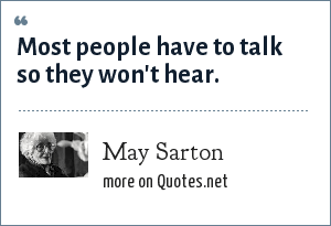 May Sarton: Most people have to talk so they won't hear.
