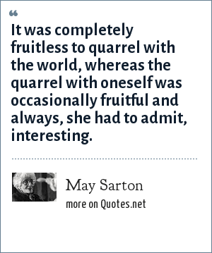May Sarton: It was completely fruitless to quarrel with the world, whereas the quarrel with oneself was occasionally fruitful and always, she had to admit, interesting.