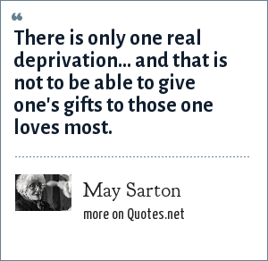 May Sarton: There is only one real deprivation... and that is not to be able to give one's gifts to those one loves most.