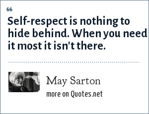 May Sarton: Self-respect is nothing to hide behind. When you need it most it isn't there.