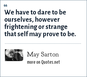 May Sarton: We have to dare to be ourselves, however frightening or strange that self may prove to be.