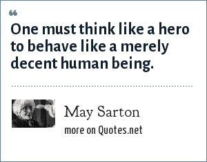 May Sarton: One must think like a hero to behave like a merely decent human being.