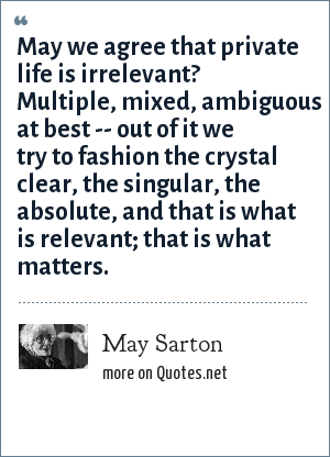 May Sarton: May we agree that private life is irrelevant? Multiple, mixed, ambiguous at best -- out of it we try to fashion the crystal clear, the singular, the absolute, and that is what is relevant; that is what matters.