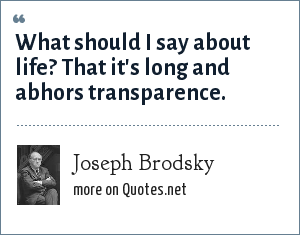 Joseph Brodsky: What should I say about life? That it's long and abhors transparence.