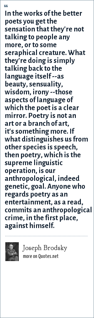 Joseph Brodsky: In the works of the better poets you get the sensation that they're not talking to people any more, or to some seraphical creature. What they're doing is simply talking back to the language itself --as beauty, sensuality, wisdom, irony --those aspects of language of which the poet is a clear mirror. Poetry is not an art or a branch of art, it's something more. If what distinguishes us from other species is speech, then poetry, which is the supreme linguistic operation, is our anthropological, indeed genetic, goal. Anyone who regards poetry as an entertainment, as a read, commits an anthropological crime, in the first place, against himself.