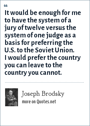 Joseph Brodsky: It would be enough for me to have the system of a jury of twelve versus the system of one judge as a basis for preferring the U.S. to the Soviet Union. I would prefer the country you can leave to the country you cannot.