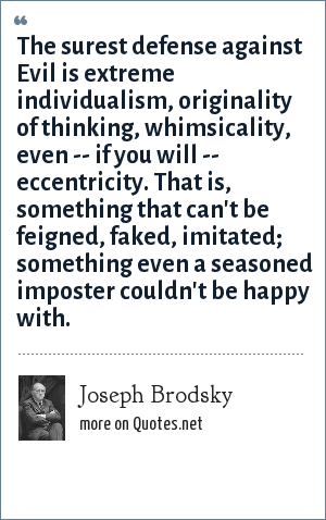 Joseph Brodsky: The surest defense against Evil is extreme individualism, originality of thinking, whimsicality, even -- if you will -- eccentricity. That is, something that can't be feigned, faked, imitated; something even a seasoned imposter couldn't be happy with.