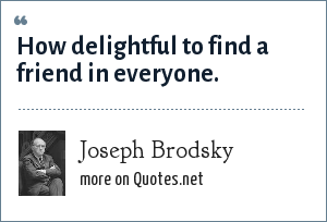 Joseph Brodsky: How delightful to find a friend in everyone.