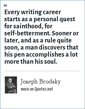 Joseph Brodsky: Every writing career starts as a personal quest for sainthood, for self-betterment. Sooner or later, and as a rule quite soon, a man discovers that his pen accomplishes a lot more than his soul.