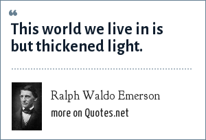 Ralph Waldo Emerson: This world we live in is but thickened light.