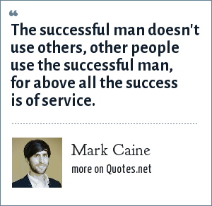 Mark Caine: The successful man doesn't use others, other people use the successful man, for above all the success is of service.