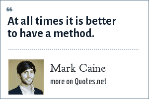 Mark Caine: At all times it is better to have a method.