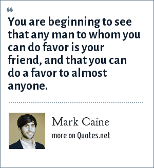 Mark Caine: You are beginning to see that any man to whom you can do favor is your friend, and that you can do a favor to almost anyone.