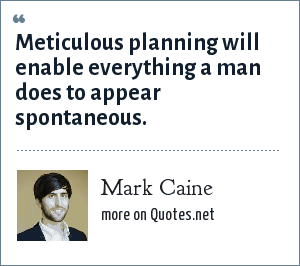 Mark Caine: Meticulous planning will enable everything a man does to appear spontaneous.