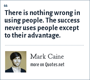 Mark Caine: There is nothing wrong in using people. The success never uses people except to their advantage.